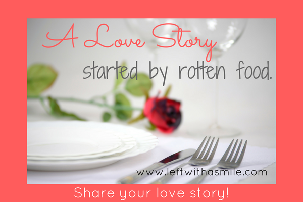 A Love Story Started By Rotten Food Part I Left With A Smile